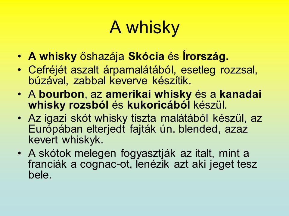 A whisky •A whisky őshazája Skócia és Írország. •Cefréjét aszalt árpamalátából, esetleg rozzsal, búzával, zabbal keverve készítik. •A bourbon, az amer