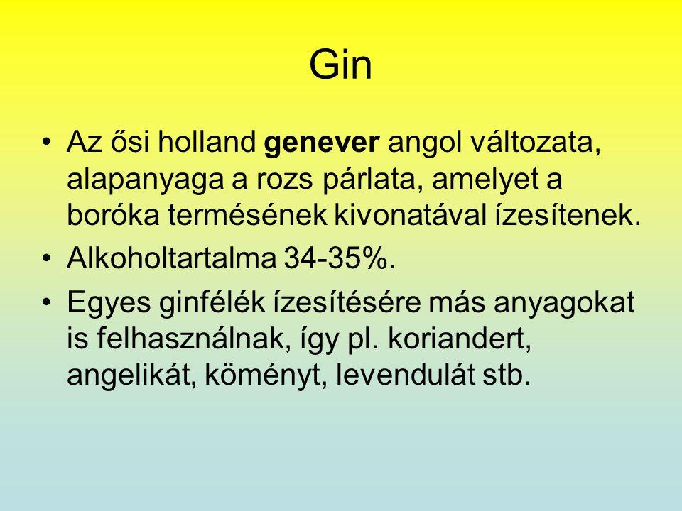 Gin •Az ősi holland genever angol változata, alapanyaga a rozs párlata, amelyet a boróka termésének kivonatával ízesítenek. •Alkoholtartalma 34-35%. •