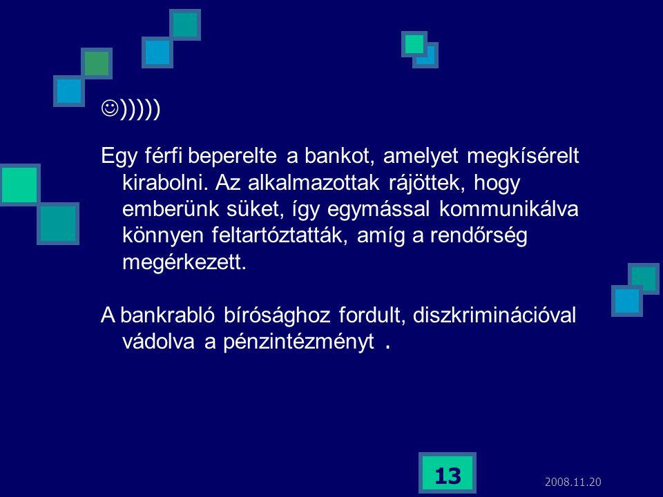 2008.11.20 13  ))))) Egy férfi beperelte a bankot, amelyet megkísérelt kirabolni. Az alkalmazottak rájöttek, hogy emberünk süket, így egymással kommu