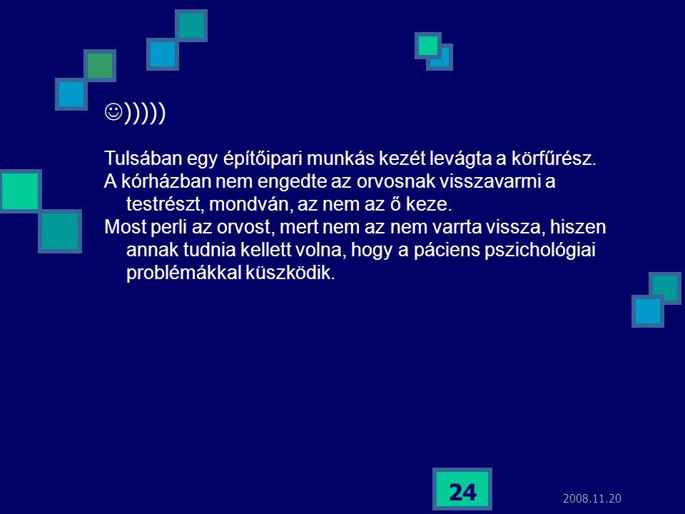 2008.11.20 24  ))))) Tulsában egy építőipari munkás kezét levágta a körfűrész. A kórházban nem engedte az orvosnak visszavarrni a testrészt, mondván,