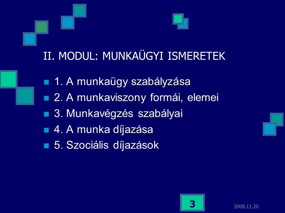 2008.11.20 3 II. MODUL: MUNKAÜGYI ISMERETEK  1. A munkaügy szabályzása  2. A munkaviszony formái, elemei  3. Munkavégzés szabályai  4. A munka díj