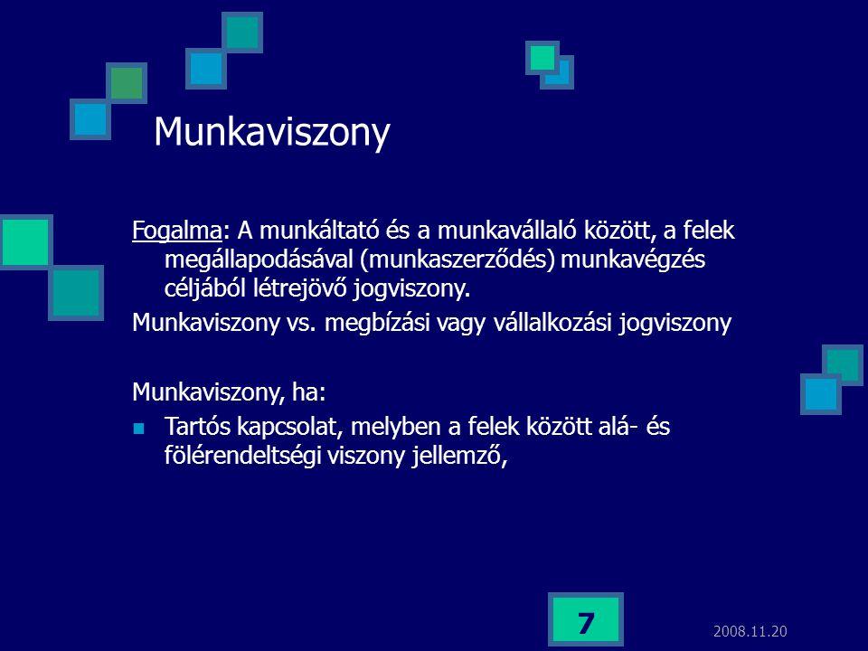 2008.11.20 7 Munkaviszony Fogalma: A munkáltató és a munkavállaló között, a felek megállapodásával (munkaszerződés) munkavégzés céljából létrejövő jog
