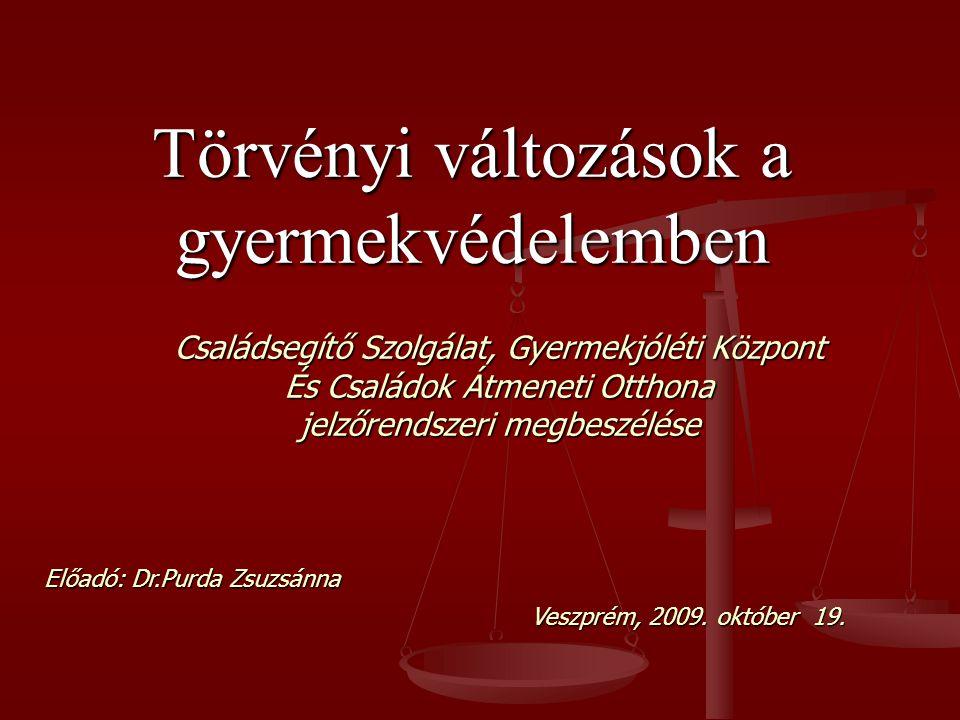 Törvényi változások a gyermekvédelemben Családsegítő Szolgálat, Gyermekjóléti Központ És Családok Átmeneti Otthona jelzőrendszeri megbeszélése Előadó: Dr.Purda Zsuzsánna Veszprém, 2009.