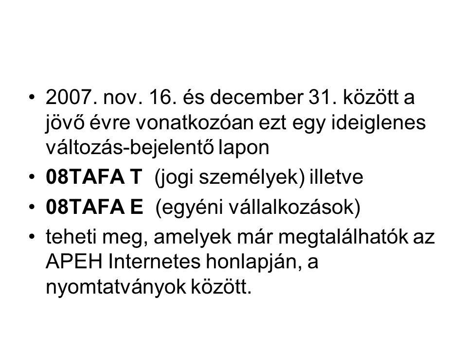 •2007. nov. 16. és december 31. között a jövő évre vonatkozóan ezt egy ideiglenes változás-bejelentő lapon •08TAFA T (jogi személyek) illetve •08TAFA