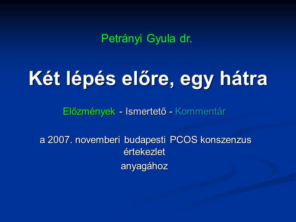 Két lépés előre, egy hátra Előzmények - Ismertető - Kommentár a 2007. novemberi budapesti PCOS konszenzus értekezlet a 2007. novemberi budapesti PCOS