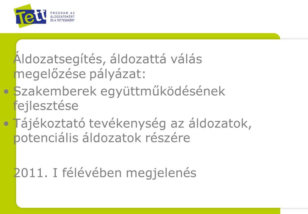 Áldozatsegítés, áldozattá válás megelőzése pályázat: •Szakemberek együttműködésének fejlesztése •Tájékoztató tevékenység az áldozatok, potenciális áldozatok részére 2011.