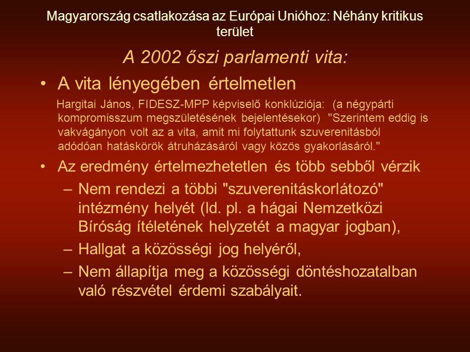 Magyarország csatlakozása az Európai Unióhoz: Néhány kritikus terület A 2002 őszi parlamenti vita: •A vita lényegében értelmetlen Hargitai János, FIDESZ-MPP képviselő konklúziója: (a négypárti kompromisszum megszületésének bejelentésekor) Szerintem eddig is vakvágányon volt az a vita, amit mi folytattunk szuverenitásból adódóan hatáskörök átruházásáról vagy közös gyakorlásáról. •Az eredmény értelmezhetetlen és több sebből vérzik –Nem rendezi a többi szuverenitáskorlátozó intézmény helyét (ld.