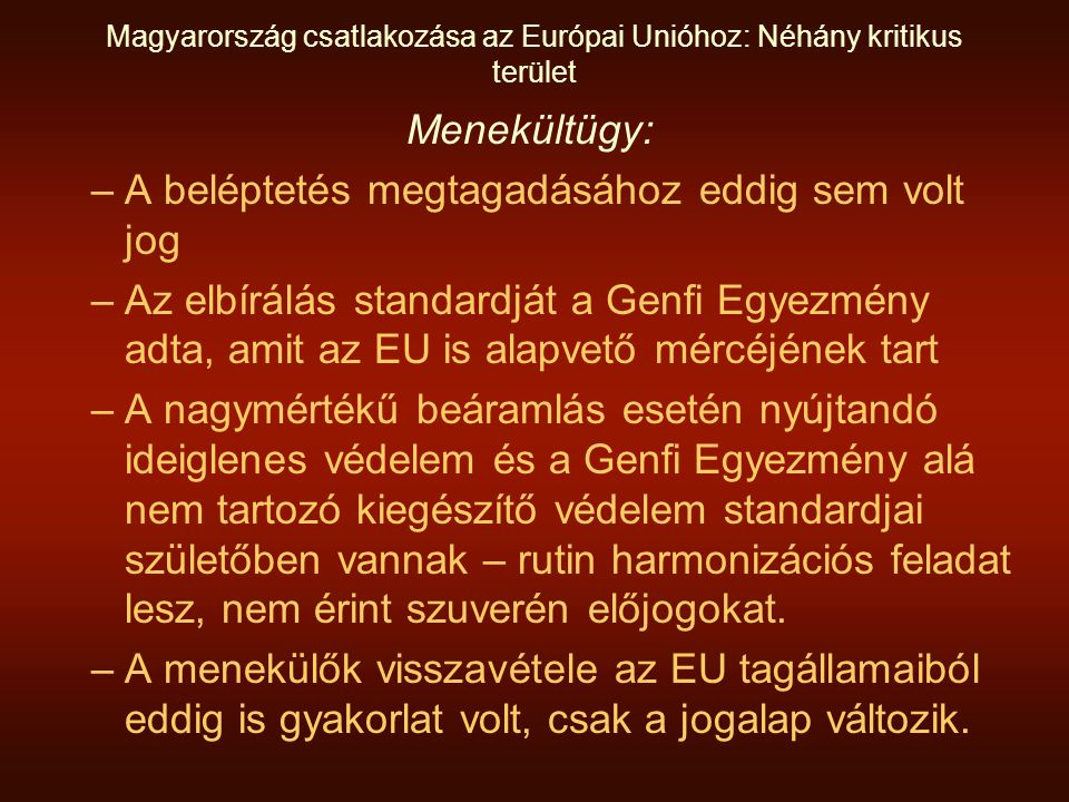 Magyarország csatlakozása az Európai Unióhoz: Néhány kritikus terület Menekültügy: –A beléptetés megtagadásához eddig sem volt jog –Az elbírálás standardját a Genfi Egyezmény adta, amit az EU is alapvető mércéjének tart –A nagymértékű beáramlás esetén nyújtandó ideiglenes védelem és a Genfi Egyezmény alá nem tartozó kiegészítő védelem standardjai születőben vannak – rutin harmonizációs feladat lesz, nem érint szuverén előjogokat.