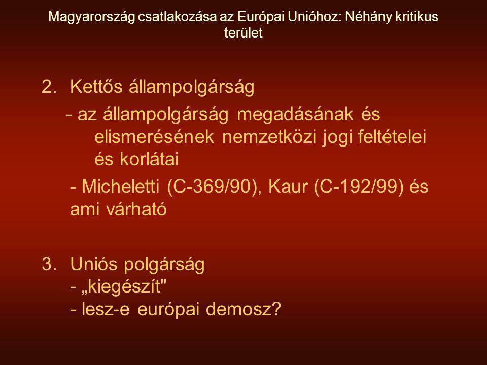 """Magyarország csatlakozása az Európai Unióhoz: Néhány kritikus terület 2.Kettős állampolgárság - az állampolgárság megadásának és elismerésének nemzetközi jogi feltételei és korlátai - Micheletti (C-369/90), Kaur (C-192/99) és ami várható 3.Uniós polgárság - """"kiegészít - lesz-e európai demosz?"""