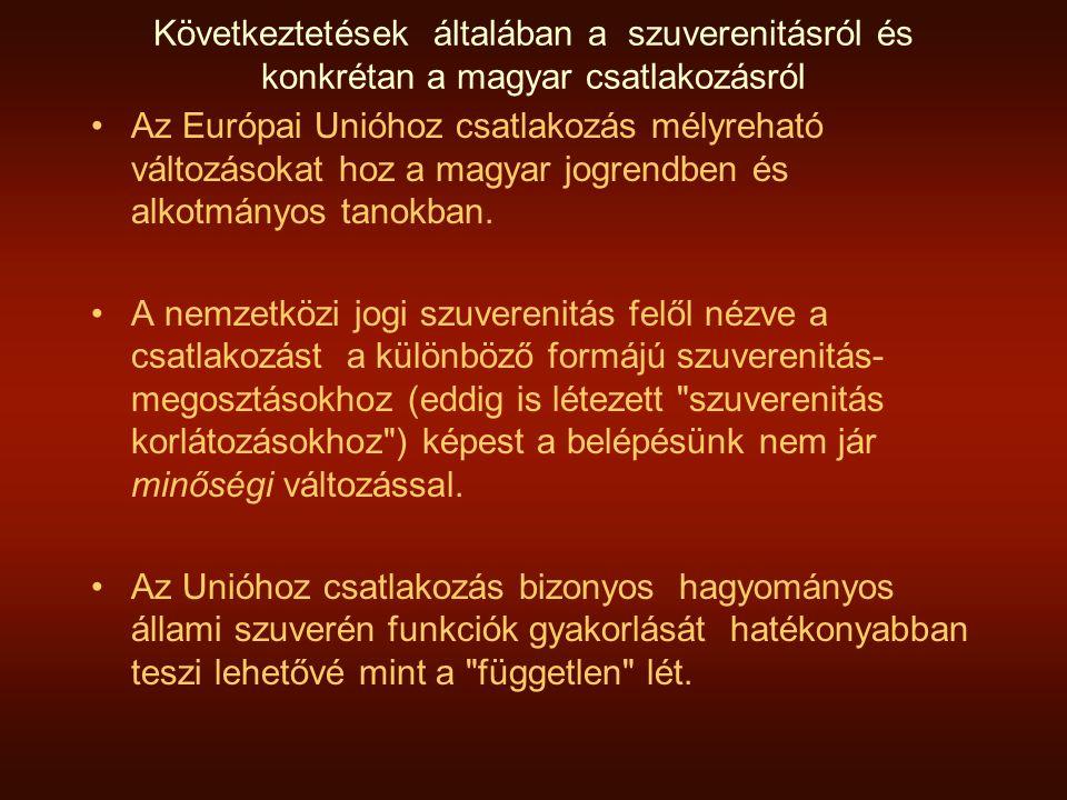 Következtetések általában a szuverenitásról és konkrétan a magyar csatlakozásról •Az Európai Unióhoz csatlakozás mélyreható változásokat hoz a magyar jogrendben és alkotmányos tanokban.
