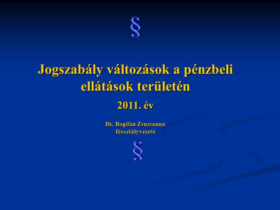 Jogszabály változások a pénzbeli ellátások területén 2011. év Dr. Bogdán Zsuzsanna főosztályvezető