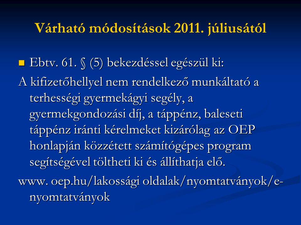 Várható módosítások 2011. júliusától  Ebtv. 61. § (5) bekezdéssel egészül ki: A kifizetőhellyel nem rendelkező munkáltató a terhességi gyermekágyi se