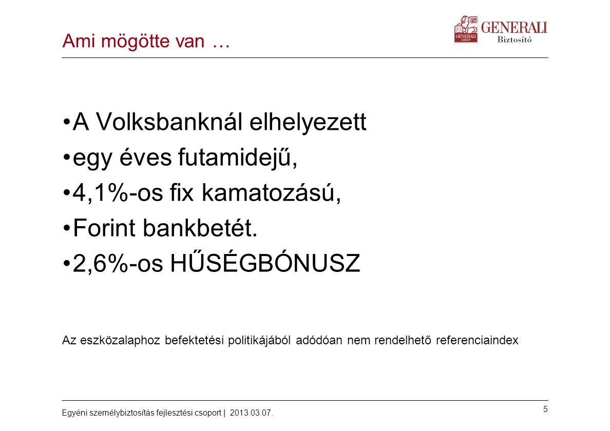 5 Egyéni személybiztosítás fejlesztési csoport | 2013.03.07. Ami mögötte van … •A Volksbanknál elhelyezett •egy éves futamidejű, •4,1%-os fix kamatozá