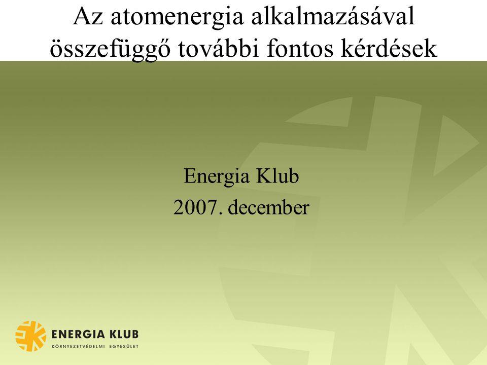 Az atomenergia alkalmazásával összefüggő további fontos kérdések Energia Klub 2007. december