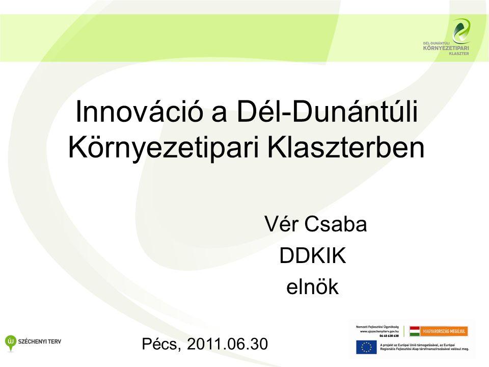 Innováció a Dél-Dunántúli Környezetipari Klaszterben Vér Csaba DDKIK elnök Pécs, 2011.06.30