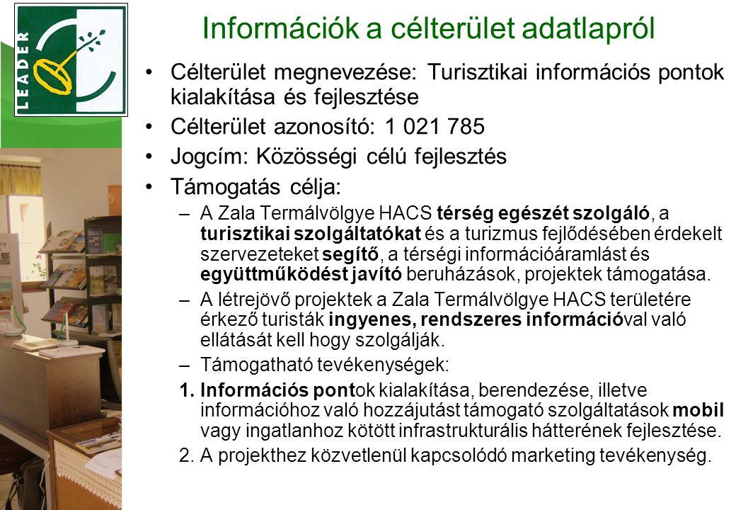 •Célterület megnevezése: Turisztikai információs pontok kialakítása és fejlesztése •Célterület azonosító: 1 021 785 •Jogcím: Közösségi célú fejlesztés •Támogatás célja: –A Zala Termálvölgye HACS térség egészét szolgáló, a turisztikai szolgáltatókat és a turizmus fejlődésében érdekelt szervezeteket segítő, a térségi információáramlást és együttműködést javító beruházások, projektek támogatása.