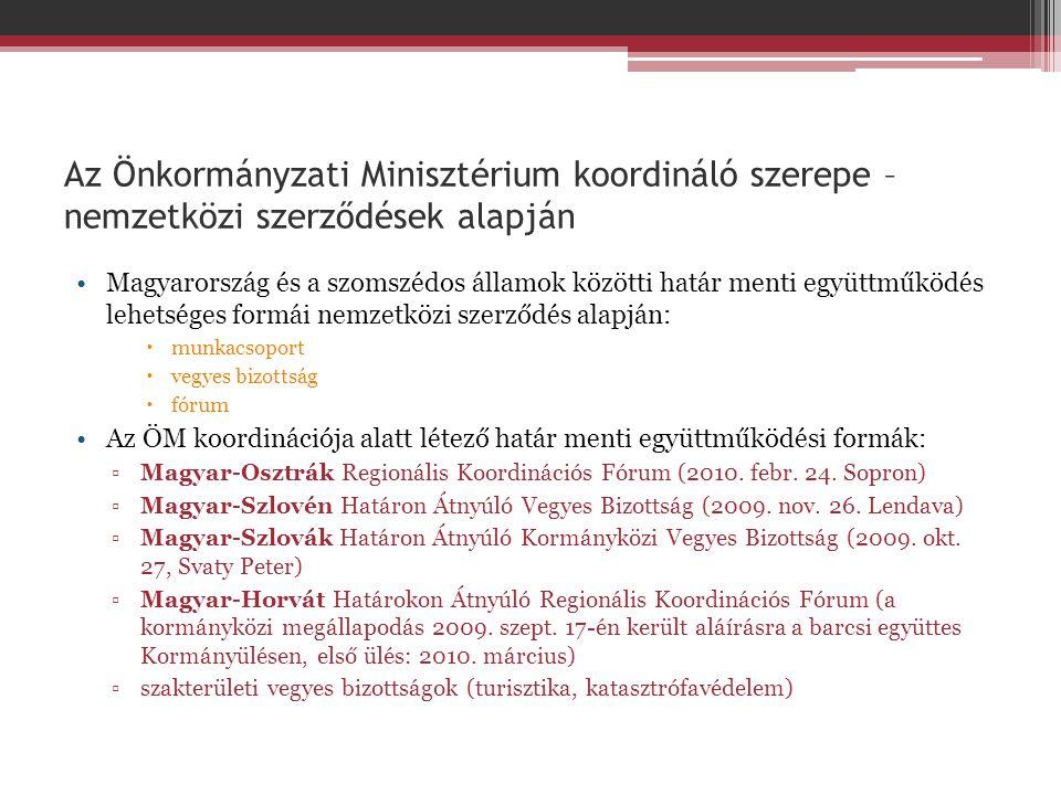 Az Önkormányzati Minisztérium koordináló szerepe – nemzetközi szerződések alapján •Magyarország és a szomszédos államok közötti határ menti együttműködés lehetséges formái nemzetközi szerződés alapján:  munkacsoport  vegyes bizottság  fórum •Az ÖM koordinációja alatt létező határ menti együttműködési formák: ▫Magyar-Osztrák Regionális Koordinációs Fórum (2010.