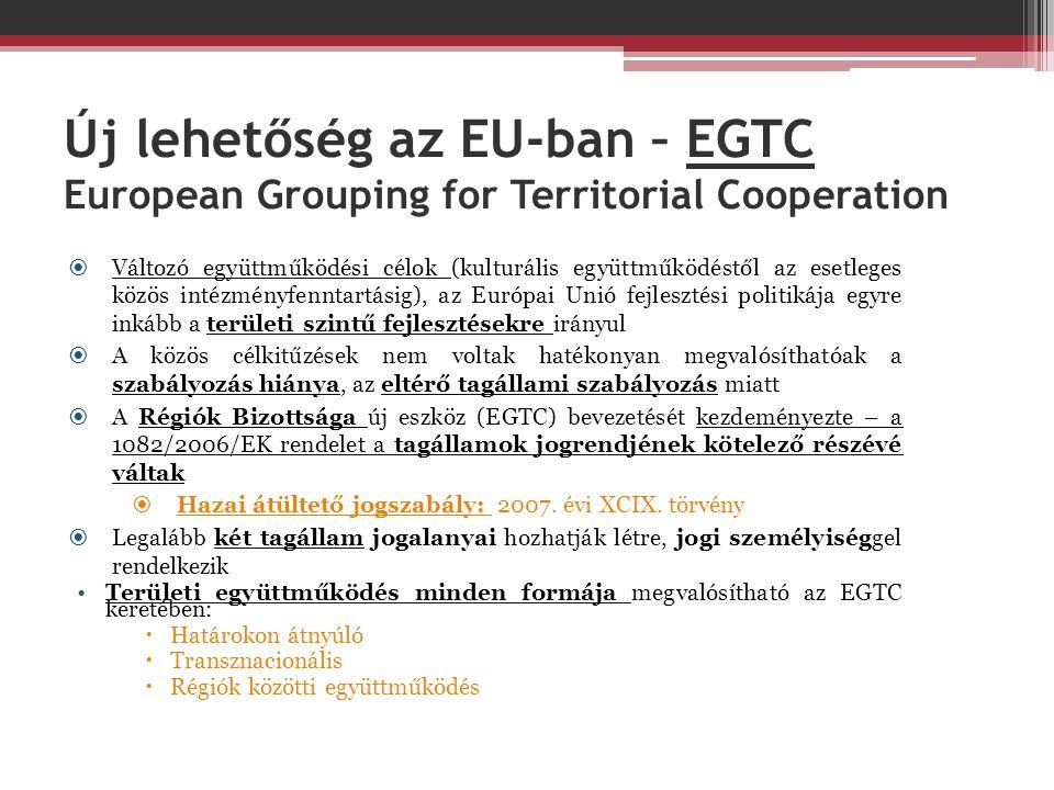 Új lehetőség az EU-ban – EGTC European Grouping for Territorial Cooperation  Változó együttműködési célok (kulturális együttműködéstől az esetleges közös intézményfenntartásig), az Európai Unió fejlesztési politikája egyre inkább a területi szintű fejlesztésekre irányul  A közös célkitűzések nem voltak hatékonyan megvalósíthatóak a szabályozás hiánya, az eltérő tagállami szabályozás miatt  A Régiók Bizottsága új eszköz (EGTC) bevezetését kezdeményezte – a 1082/2006/EK rendelet a tagállamok jogrendjének kötelező részévé váltak  Hazai átültető jogszabály: 2007.