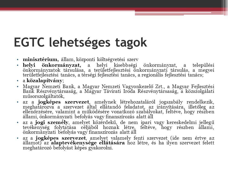 EGTC lehetséges tagok •minisztérium, állam, központi költségvetési szerv •helyi önkormányzat, a helyi kisebbségi önkormányzat, a települési önkormányzatok társulása, a területfejlesztési önkormányzati társulás, a megyei területfejlesztési tanács, a térségi fejlesztési tanács, a regionális fejlesztési tanács; •a közalapítvány; •Magyar Nemzeti Bank, a Magyar Nemzeti Vagyonkezelő Zrt., a Magyar Fejlesztési Bank Részvénytársaság, a Magyar Távirati Iroda Részvénytársaság, a közszolgálati műsorszolgáltatók, •az a jogképes szervezet, amelynek létrehozataláról jogszabály rendelkezik, meghatározva a szervezet által ellátandó feladatot, az irányítására, illetőleg az ellenőrzésére, valamint a működésére vonatkozó szabályokat, feltéve, hogy részben állami, önkormányzati befolyás vagy finanszírozás alatt áll •az a jogi személy, amelyet közérdekű, de nem ipari vagy kereskedelmi jellegű tevékenység folytatása céljából hoznak létre, feltéve, hogy részben állami, önkormányzati befolyás vagy finanszírozás alatt áll •az a jogképes szervezet, amelyet valamely fenti szervezet (ide nem értve az államot) az alaptevékenysége ellátására hoz létre, és ha ilyen szervezet felett meghatározó befolyást képes gyakorolni.