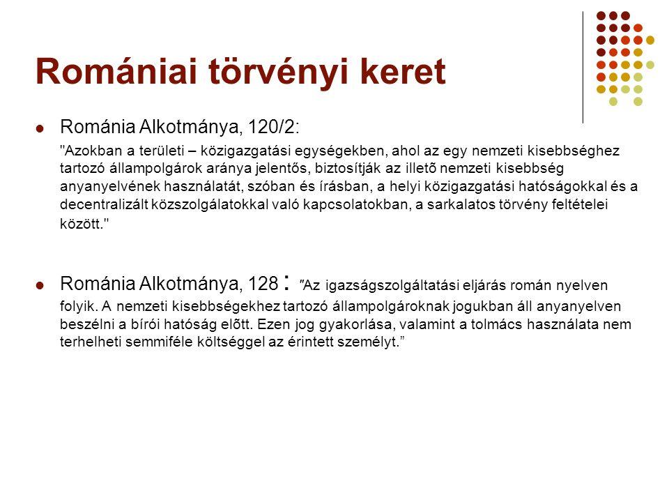 Romániai törvényi keret  Románia Alkotmánya, 120/2: Azokban a területi – közigazgatási egységekben, ahol az egy nemzeti kisebbséghez tartozó állampolgárok aránya jelentős, biztosítják az illetõ nemzeti kisebbség anyanyelvének használatát, szóban és írásban, a helyi közigazgatási hatóságokkal és a decentralizált közszolgálatokkal való kapcsolatokban, a sarkalatos törvény feltételei között.  Románia Alkotmánya, 128 : Az igazságszolgáltatási eljárás román nyelven folyik.