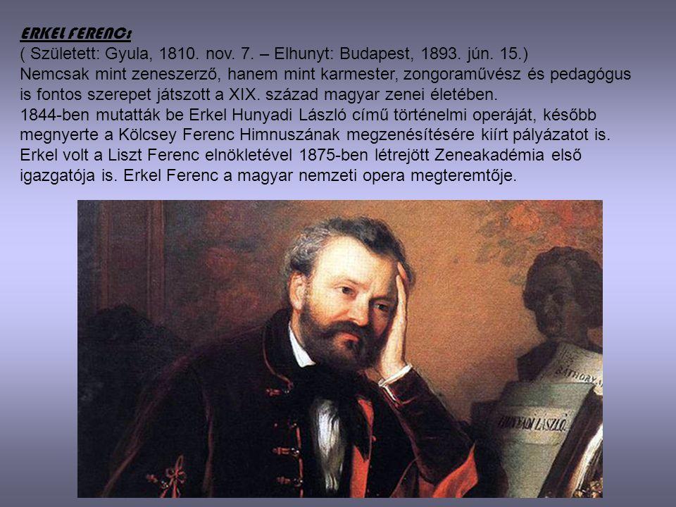 ERKEL FERENC: ( Született: Gyula, 1810. nov. 7. – Elhunyt: Budapest, 1893. jún. 15.) Nemcsak mint zeneszerző, hanem mint karmester, zongoraművész és p