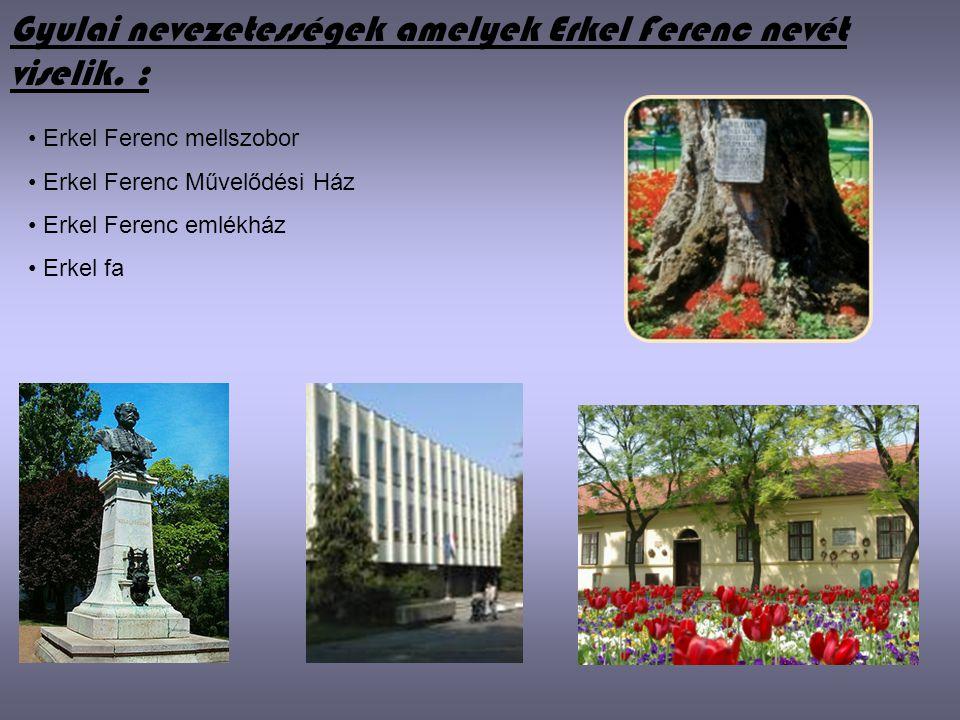 Gyulai nevezetességek amelyek Erkel Ferenc nevét viselik. : • Erkel Ferenc mellszobor • Erkel Ferenc Művelődési Ház • Erkel Ferenc emlékház • Erkel fa