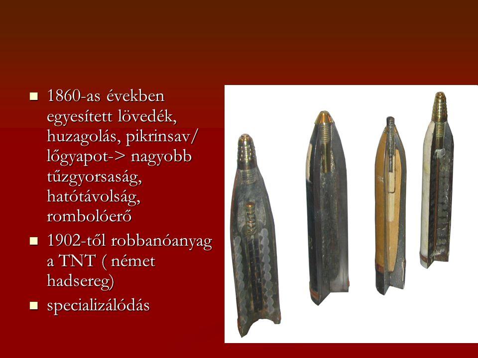  1860-as években egyesített lövedék, huzagolás, pikrinsav/ lőgyapot-> nagyobb tűzgyorsaság, hatótávolság, rombolóerő  1902-től robbanóanyag a TNT ( német hadsereg)  specializálódás