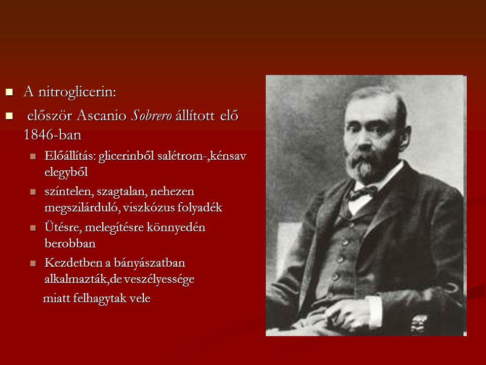  A nitroglicerin:  először Ascanio Sobrero állított elő 1846-ban  Előállítás: glicerinből salétrom-,kénsav elegyből  színtelen, szagtalan, nehezen megszilárduló, viszkózus folyadék  Ütésre, melegítésre könnyedén berobban  Kezdetben a bányászatban alkalmazták,de veszélyessége miatt felhagytak vele miatt felhagytak vele