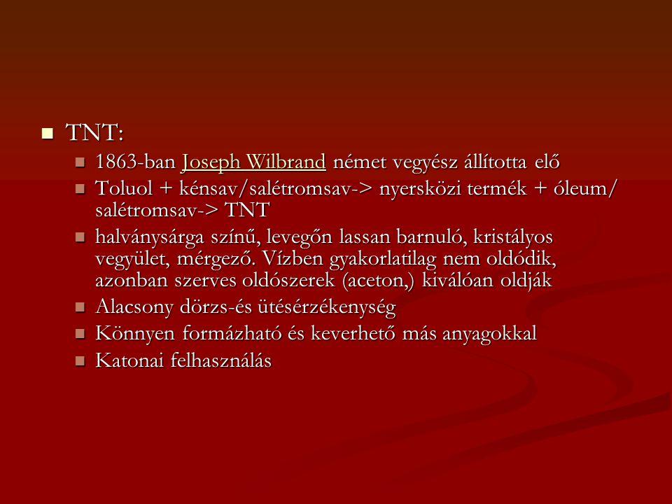  TNT:  1863-ban Joseph Wilbrand német vegyész állította elő Joseph WilbrandJoseph Wilbrand  Toluol + kénsav/salétromsav-> nyersközi termék + óleum/ salétromsav-> TNT  halványsárga színű, levegőn lassan barnuló, kristályos vegyület, mérgező.