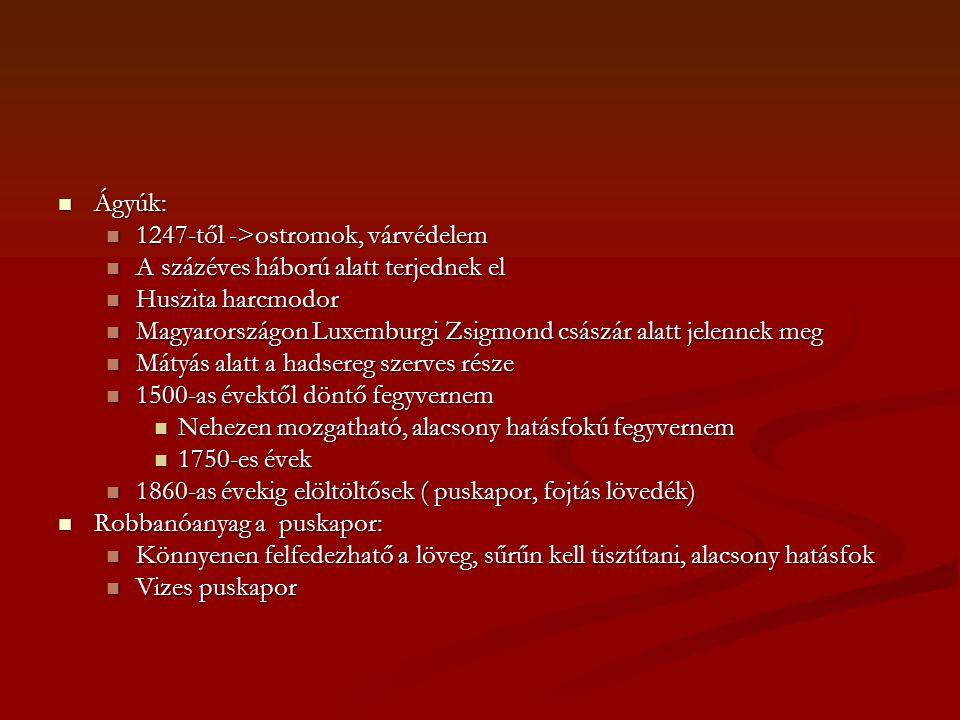  Ágyúk:  1247-től ->ostromok, várvédelem  A százéves háború alatt terjednek el  Huszita harcmodor  Magyarországon Luxemburgi Zsigmond császár alatt jelennek meg  Mátyás alatt a hadsereg szerves része  1500-as évektől döntő fegyvernem  Nehezen mozgatható, alacsony hatásfokú fegyvernem  1750-es évek  1860-as évekig elöltöltősek ( puskapor, fojtás lövedék)  Robbanóanyag a puskapor:  Könnyenen felfedezhatő a löveg, sűrűn kell tisztítani, alacsony hatásfok  Vizes puskapor