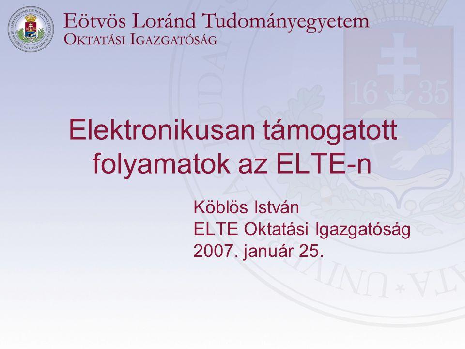 Elektronikusan támogatott folyamatok az ELTE-n Köblös István ELTE Oktatási Igazgatóság 2007.
