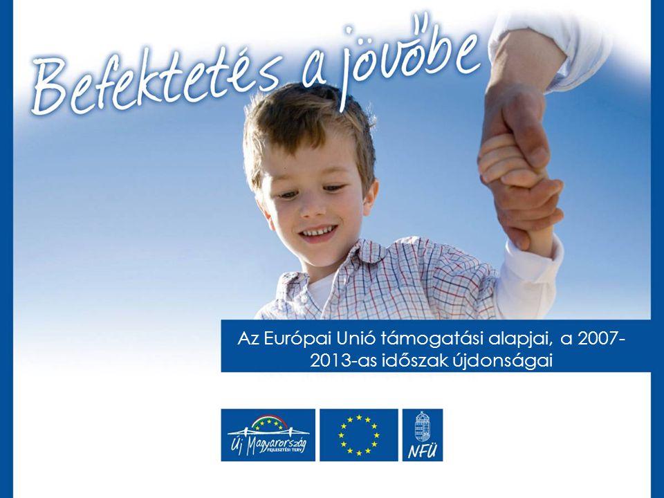 Az Európai Unió támogatási alapjai, a 2007- 2013-as időszak újdonságai