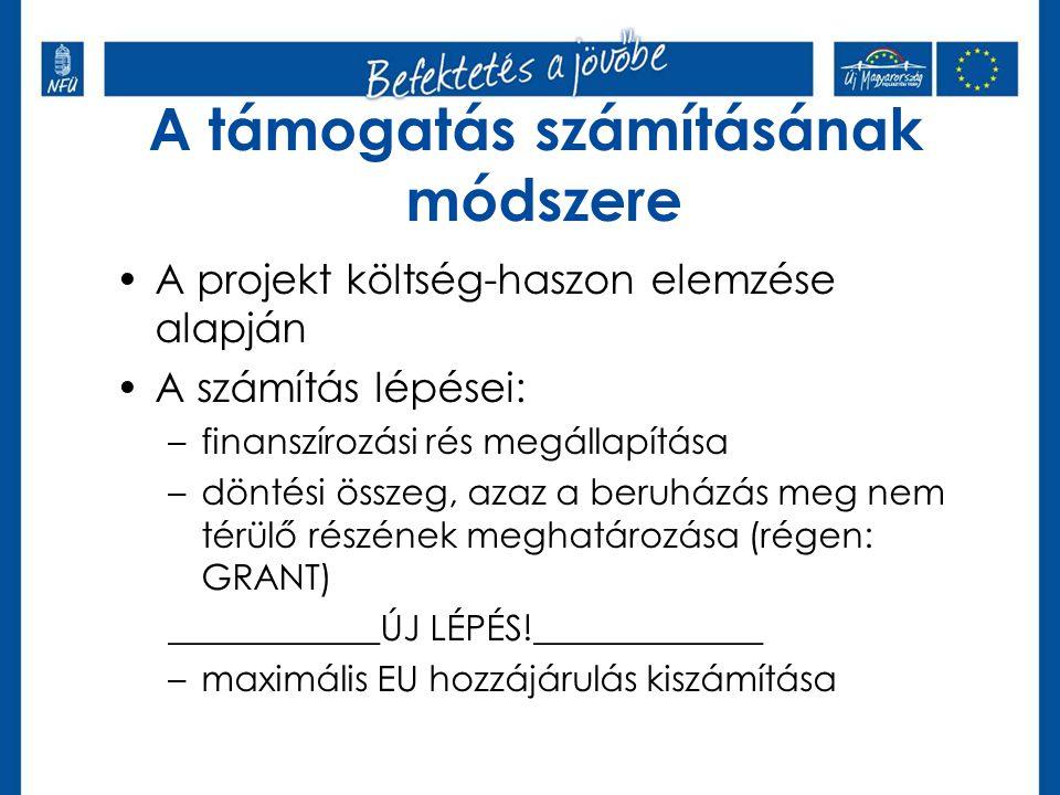 A támogatás számításának módszere •A projekt költség-haszon elemzése alapján •A számítás lépései: –finanszírozási rés megállapítása –döntési összeg, azaz a beruházás meg nem térülő részének meghatározása (régen: GRANT) ____________ÚJ LÉPÉS!_____________ –maximális EU hozzájárulás kiszámítása