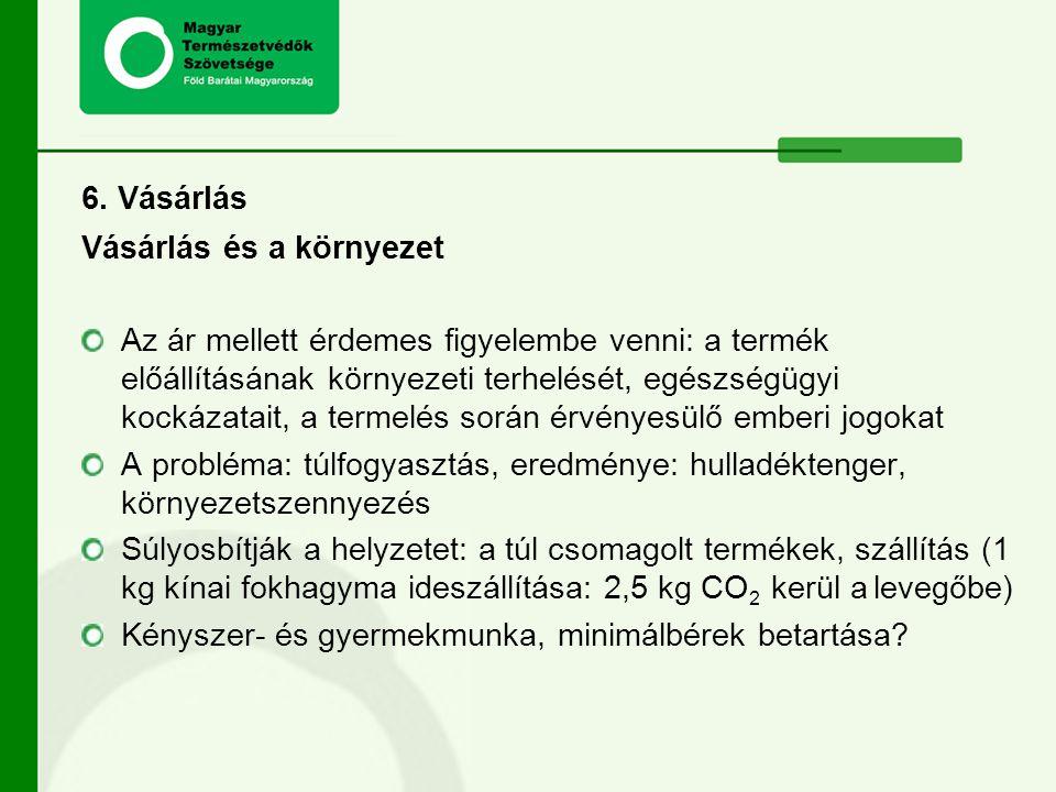 6. Vásárlás Vásárlás és a környezet Az ár mellett érdemes figyelembe venni: a termék előállításának környezeti terhelését, egészségügyi kockázatait, a