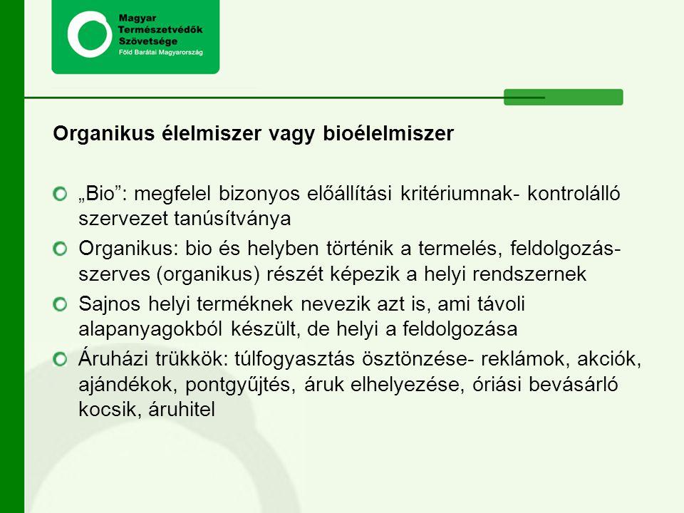 """Organikus élelmiszer vagy bioélelmiszer """"Bio : megfelel bizonyos előállítási kritériumnak- kontrolálló szervezet tanúsítványa Organikus: bio és helyben történik a termelés, feldolgozás- szerves (organikus) részét képezik a helyi rendszernek Sajnos helyi terméknek nevezik azt is, ami távoli alapanyagokból készült, de helyi a feldolgozása Áruházi trükkök: túlfogyasztás ösztönzése- reklámok, akciók, ajándékok, pontgyűjtés, áruk elhelyezése, óriási bevásárló kocsik, áruhitel"""