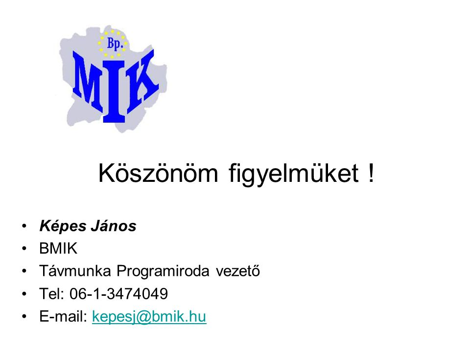 •Képes János •BMIK •Távmunka Programiroda vezető •Tel: 06-1-3474049 •E-mail: kepesj@bmik.hukepesj@bmik.hu Köszönöm figyelmüket !