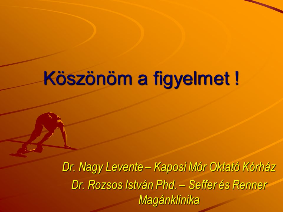 Köszönöm a figyelmet ! Dr. Nagy Levente – Kaposi Mór Oktató Kórház Dr. Rozsos István Phd. – Seffer és Renner Magánklinika