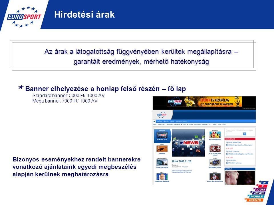 Banner elhelyezése a honlap felső részén – fő lap Standard banner: 5000 Ft/ 1000 AV Mega banner: 7000 Ft/ 1000 AV Hirdetési árak Bizonyos eseményekhez
