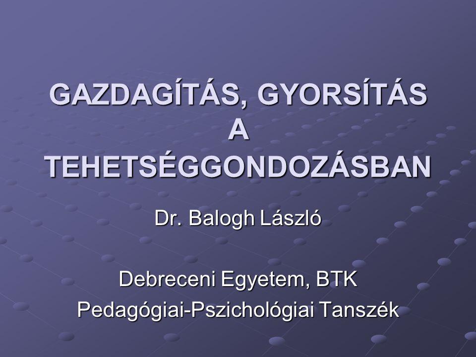 GAZDAGÍTÁS, GYORSÍTÁS A TEHETSÉGGONDOZÁSBAN Dr. Balogh László Debreceni Egyetem, BTK Pedagógiai-Pszichológiai Tanszék