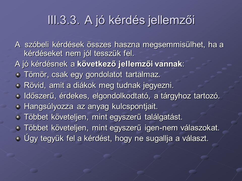 III.3.3. A jó kérdés jellemzői A szóbeli kérdések összes haszna megsemmisülhet, ha a kérdéseket nem jól tesszük fel. A jó kérdésnek a következő jellem