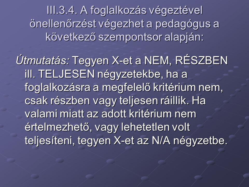 III.3.4. A foglalkozás végeztével önellenőrzést végezhet a pedagógus a következő szempontsor alapján: Útmutatás: Tegyen X-et a NEM, RÉSZBEN ill. TELJE