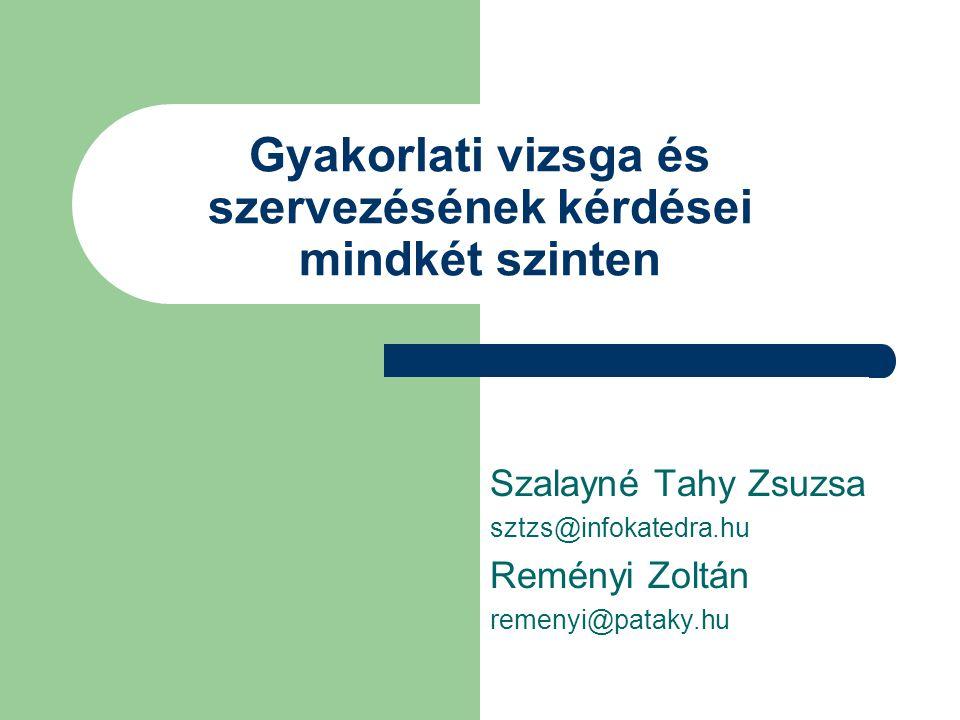 Gyakorlati vizsga és szervezésének kérdései mindkét szinten Szalayné Tahy Zsuzsa sztzs@infokatedra.hu Reményi Zoltán remenyi@pataky.hu