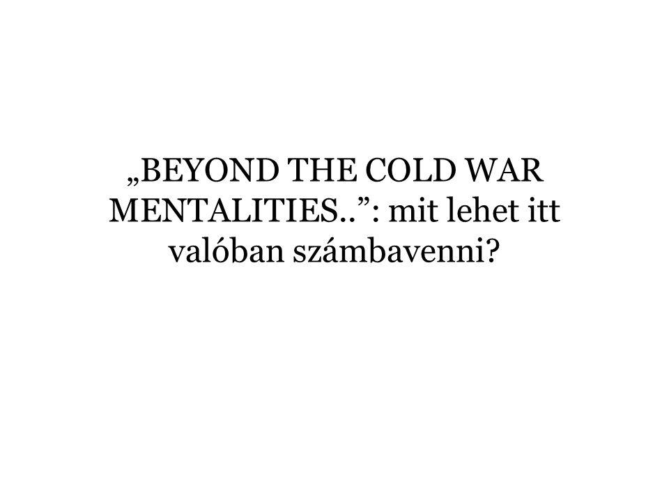 """""""BEYOND THE COLD WAR MENTALITIES.."""": mit lehet itt valóban számbavenni?"""