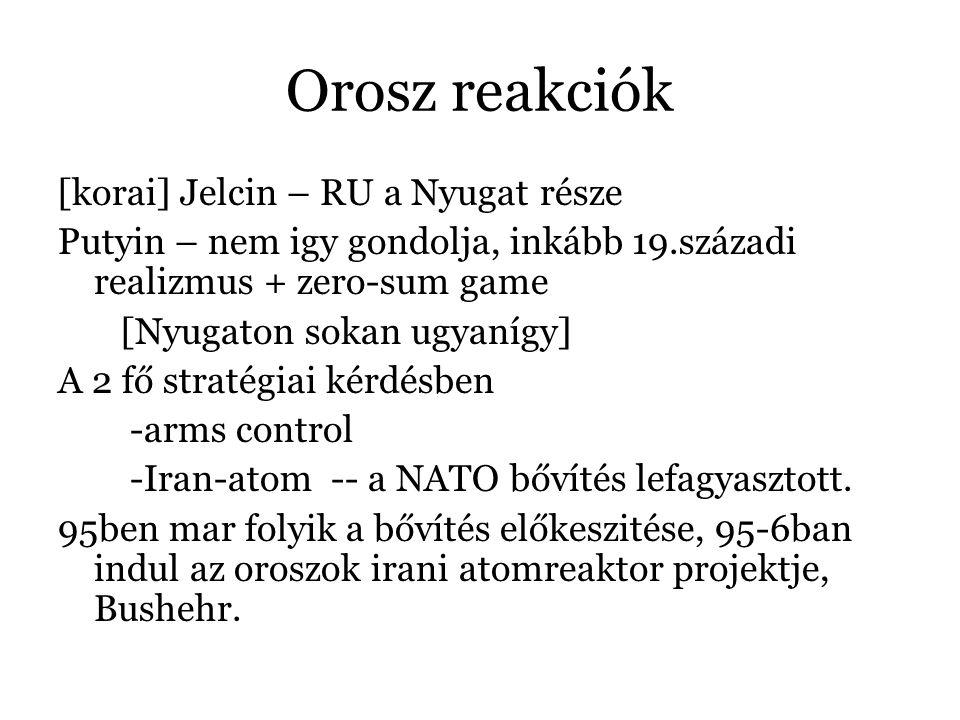 Orosz reakciók [korai] Jelcin – RU a Nyugat része Putyin – nem igy gondolja, inkább 19.századi realizmus + zero-sum game [Nyugaton sokan ugyanígy] A 2 fő stratégiai kérdésben -arms control -Iran-atom -- a NATO bővítés lefagyasztott.