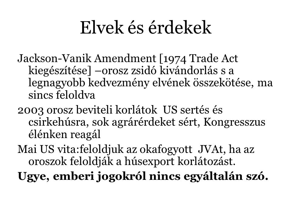 Elvek és érdekek Jackson-Vanik Amendment [1974 Trade Act kiegészítése] –orosz zsidó kivándorlás s a legnagyobb kedvezmény elvének összekötése, ma sincs feloldva 2003 orosz beviteli korlátok US sertés és csirkehúsra, sok agrárérdeket sért, Kongresszus élénken reagál Mai US vita:feloldjuk az okafogyott JVAt, ha az oroszok feloldják a húsexport korlátozást.