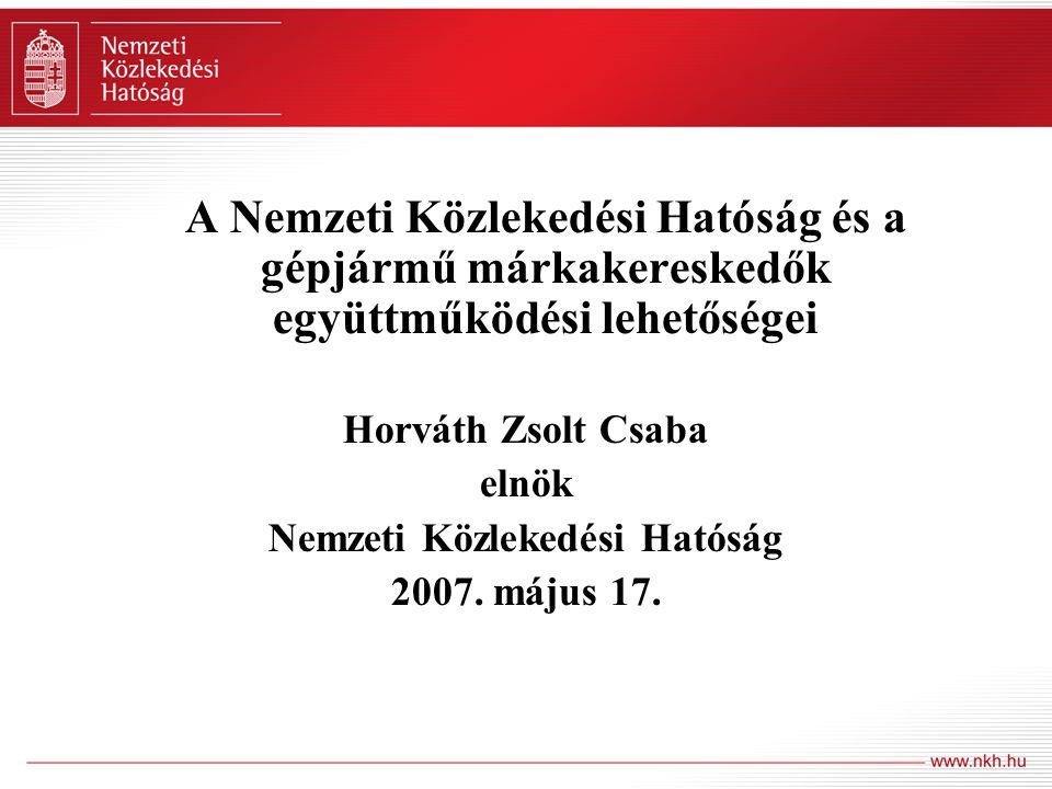 A Nemzeti Közlekedési Hatóság és a gépjármű márkakereskedők együttműködési lehetőségei Horváth Zsolt Csaba elnök Nemzeti Közlekedési Hatóság 2007. máj