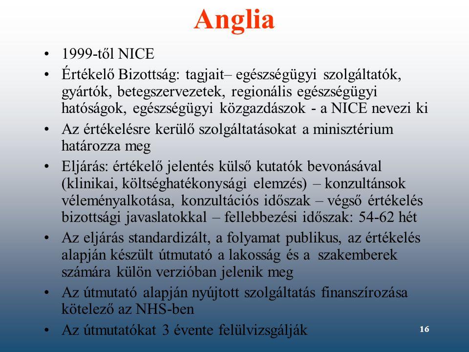 16 Anglia •1999-től NICE •Értékelő Bizottság: tagjait– egészségügyi szolgáltatók, gyártók, betegszervezetek, regionális egészségügyi hatóságok, egészségügyi közgazdászok - a NICE nevezi ki •Az értékelésre kerülő szolgáltatásokat a minisztérium határozza meg •Eljárás: értékelő jelentés külső kutatók bevonásával (klinikai, költséghatékonysági elemzés) – konzultánsok véleményalkotása, konzultációs időszak – végső értékelés bizottsági javaslatokkal – fellebbezési időszak: 54-62 hét •Az eljárás standardizált, a folyamat publikus, az értékelés alapján készült útmutató a lakosság és a szakemberek számára külön verzióban jelenik meg •Az útmutató alapján nyújtott szolgáltatás finanszírozása kötelező az NHS-ben •Az útmutatókat 3 évente felülvizsgálják