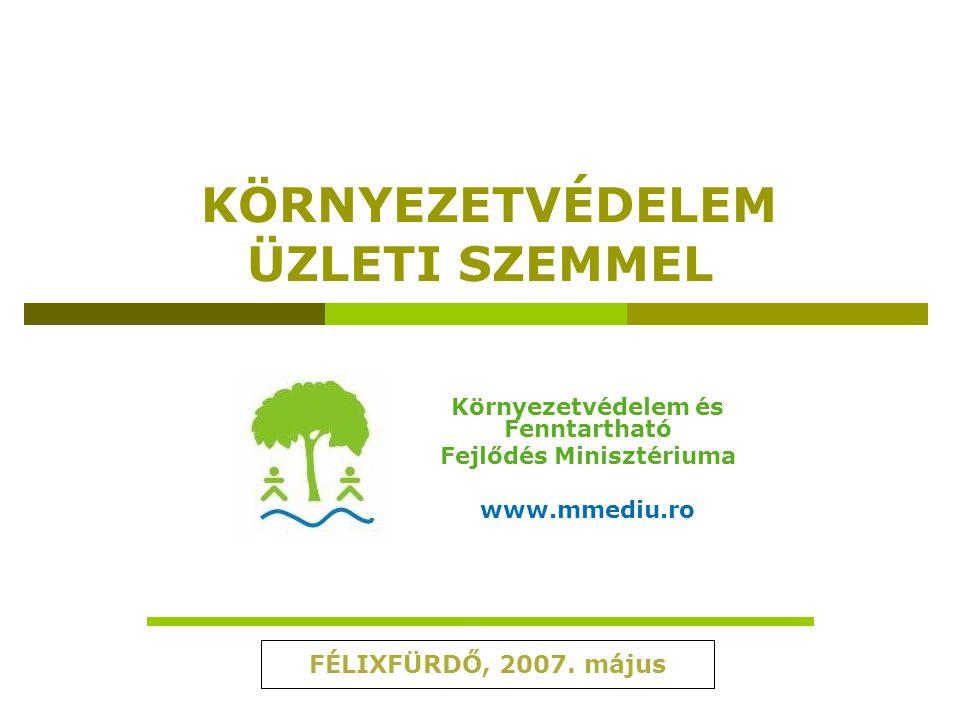 KÖRNYEZETVÉDELEM ÜZLETI SZEMMEL Környezetvédelem és Fenntartható Fejlődés Minisztériuma www.mmediu.ro FÉLIXFÜRDŐ, 2007. május