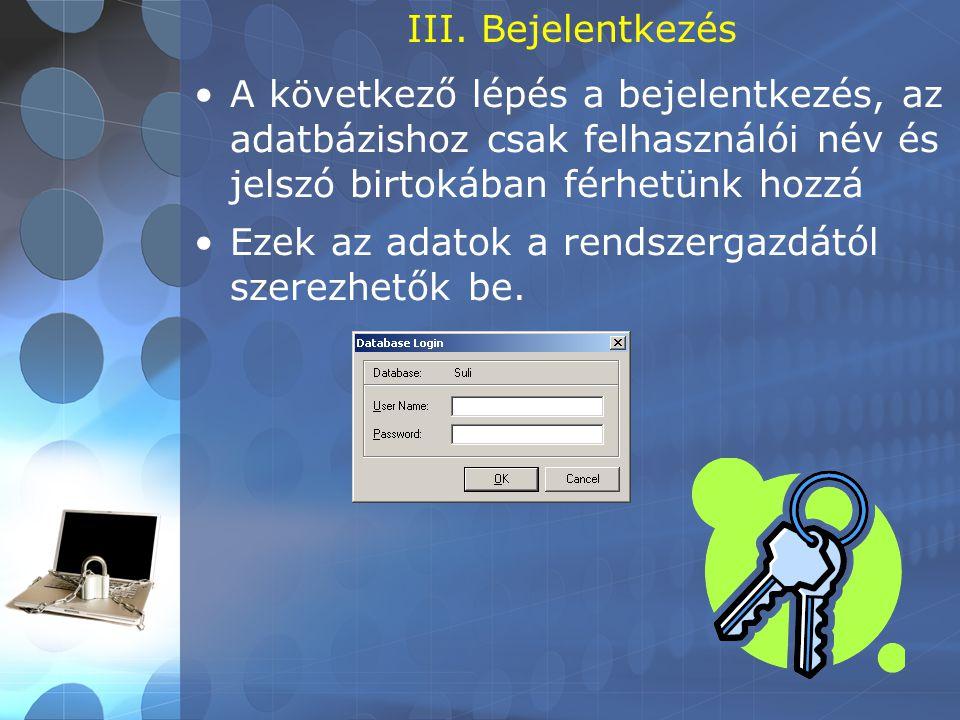 III. Bejelentkezés •A következő lépés a bejelentkezés, az adatbázishoz csak felhasználói név és jelszó birtokában férhetünk hozzá •Ezek az adatok a re