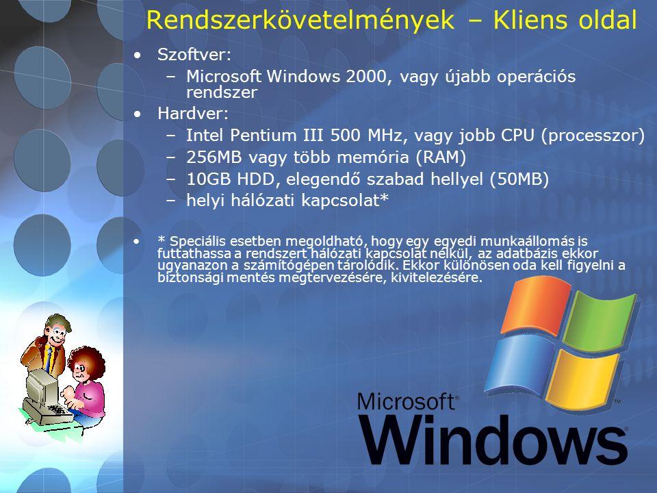 Rendszerkövetelmények – Kliens oldal •Szoftver: –Microsoft Windows 2000, vagy újabb operációs rendszer •Hardver: –Intel Pentium III 500 MHz, vagy jobb CPU (processzor) –256MB vagy több memória (RAM) –10GB HDD, elegendő szabad hellyel (50MB) –helyi hálózati kapcsolat* •* Speciális esetben megoldható, hogy egy egyedi munkaállomás is futtathassa a rendszert hálózati kapcsolat nélkül, az adatbázis ekkor ugyanazon a számítógépen tárolódik.